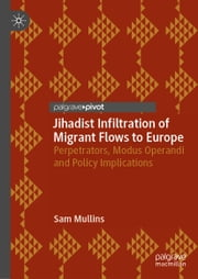 Jihadist Infiltration of Migrant Flows to Europe - Perpetrators, Modus Operandi and Policy Implications ebook by Sam Mullins