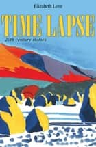 Time Lapse: 20th Century Stories ebook by Elizabeth Love