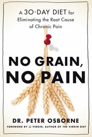 No Grain, No Pain - A 30-Day Diet for Eliminating Root Cause of Chronic Pain ebook by Peter Osborne