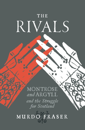 The Rivals - Montrose and Argyll and the Struggle for Scotland ebook by Murdo Fraser