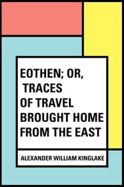 Eothen; Or, Traces of Travel Brought Home from the East ebook by Alexander William Kinglake
