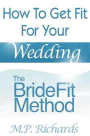 The BrideFit Method - How to Get Fit For Your Wedding ebook by M.P. Richards