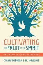 Cultivating the Fruit of the Spirit - Growing in Christlikeness ebook by Christopher J. H. Wright