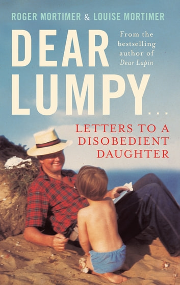 Dear Lumpy - Letters to a Disobedient Daughter eBook by Louise Mortimer