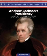 Andrew Jackson's Presidency: Democracy in Action ebook by Wilson, Steve