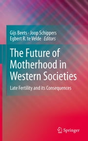 The Future of Motherhood in Western Societies - Late Fertility and its Consequences ebook by Gijs Beets,Joop Schippers,Egbert R. 'te Velde