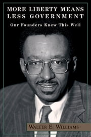 More Liberty Means Less Government - Our Founders Knew This Well ebook by Walter E. Williams