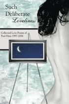 Such Deliberate Loveliness: Collected Love Poems of Paul Hina 1997-2006 ebook by Paul Hina
