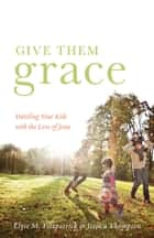 Give Them Grace (Foreword by Tullian Tchividjian) - Dazzling Your Kids with the Love of Jesus ebook by Elyse M. Fitzpatrick, Jessica Thompson, Tullian Tchividjian