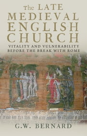 The Late Medieval English Church: Vitality and Vulnerability Beford the Break with Rome ebook by G.W. Bernard