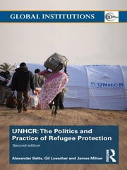 The United Nations High Commissioner for Refugees (UNHCR) - The Politics and Practice of Refugee Protection ebook by Alexander Betts,Gil Loescher,James Milner