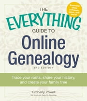 The Everything Guide to Online Genealogy - Trace Your Roots, Share Your History, and Create Your Family Tree ebook by Kimberly Powell