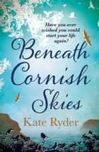Beneath Cornish Skies - An International Bestseller - A heartwarming love story about taking a chance on a new beginning ebook by Kate Ryder