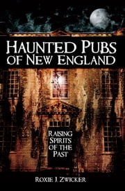 Haunted Pubs of New England - Raising Spirits of the Past ebook by Roxie J. Zwicker