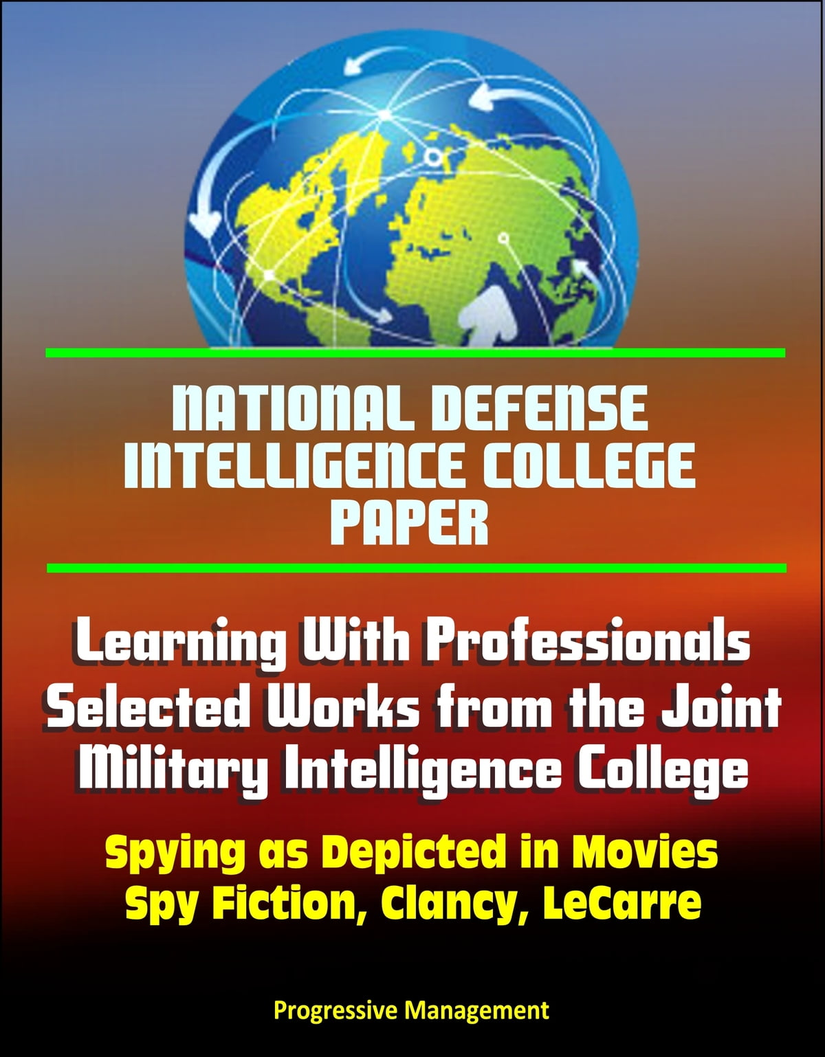 National Defense Intelligence College Paper: Learning With Professionals -  Selected Works from the Joint Military Intelligence College - Spying as