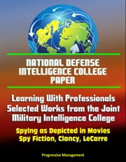 National Defense Intelligence College Paper: Learning With Professionals - Selected Works from the Joint Military Intelligence College - Spying as Depicted in Movies, Spy Fiction, Clancy, LeCarre ebook by Progressive Management