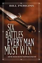Six Battles Every Man Must Win - . . . and the Ancient Secrets You'll Need to Succeed ebook by Bill Perkins