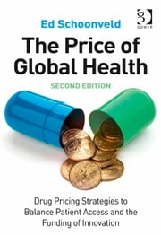 The Price of Global Health - Drug Pricing Strategies to Balance Patient Access and the Funding of Innovation ebook by Mr Ed Schoonveld