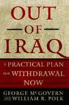 Out of Iraq - A Practical Plan for Withdrawal Now ebook by George McGovern, William R. Polk