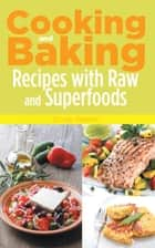 Cooking and Baking: Recipes with Raw and Superfoods ebook by Cindy Weeks