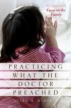 Practicing What the Doctor Preached - At Home with Focus on the Family ebook by Susan B. Ridgely