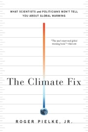 The Climate Fix - What Scientists and Politicians Won't Tell You About Global Warming ebook by Roger Pielke