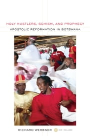 Holy Hustlers, Schism, and Prophecy: Apostolic Reformation in Botswana ebook by Werbner, Richard