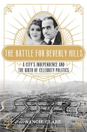 The Battle for Beverly Hills - A City's Independence and the Birth of Celebrity Politics ebook by Nancie Clare