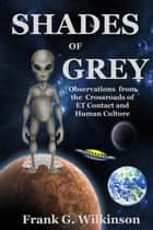 Shades of Grey: Observations from the Crossroads of ET Contact and Human Culture ebook by Frank G. Wilkinson