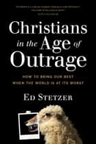 Christians in the Age of Outrage - How to Bring Our Best When the World Is at Its Worst ebook by Ed Stetzer