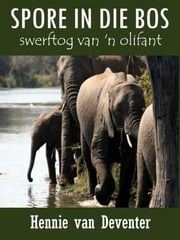Spore in die Bos - swerftog van 'n olifant ebook by Hennie van Deventer