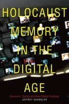 Holocaust Memory in the Digital Age - Survivors' Stories and New Media Practices ebook by Jeffrey Shandler