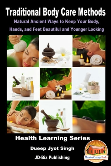 Traditional Body Care Methods: Natural Ancient Ways to Keep Your Body, Hands, and Feet Beautiful and Younger Looking ebook by Dueep Jyot Singh