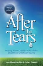 After the Tears - Helping Adult Children of Alcoholics Heal Their Childhood Trauma ebook by Jane Middelton-Moz, MS, Lorie Dwinell