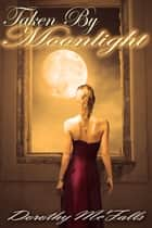 Taken By Moonlight ebook by Dorothy McFalls