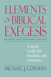 Elements of Biblical Exegesis - A Basic Guide for Students and Ministers ebook by Michael J. Gorman