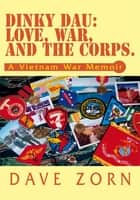 Dinky Dau: Love, War, and the Corps. ebook by Dave Zorn