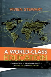 A World-Class Education: Learning from International Models of Excellence and Innovation ebook by Stewart, Vivien