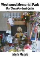 Westwood Memorial Park: The Unauthorized Guide ebook by Mark Masek