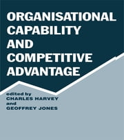 Organisational Capability and Competitive Advantage ebook by Charles Harvey,Geoffrey Jones