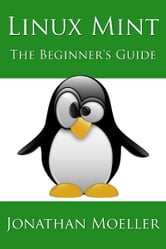 The Linux Mint Beginner's Guide ebook by Jonathan Moeller