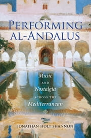 Performing al-Andalus - Music and Nostalgia across the Mediterranean ebook by Jonathan Holt Shannon