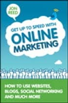 Get Up to Speed with Online Marketing - How to Use Websites, Blogs, Social Networking and Much More ebook by Jon Reed