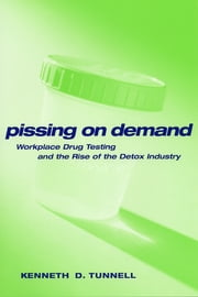 Pissing on Demand - Workplace Drug Testing and the Rise of the Detox Industry ebook by Ken D. Tunnell