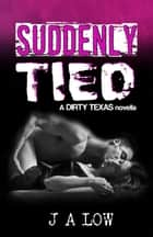 Suddenly Tied - Dirty Texas ebook by JA Low