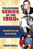 Television Series of the 1960s - Essential Facts and Quirky Details ebook by Vincent Terrace