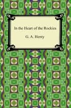 In the Heart of the Rockies ebook by G. A. Henty