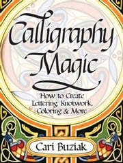 Calligraphy Magic: How to Create Lettering, Knotwork, Coloring and More ebook by Buziak, Cari