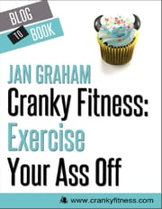Cranky Fitness: Exercise Your Ass Off ebook by Jan Graham