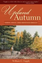 Upland Autumn - Birds, Dogs, and Shotgun Shells ebook by William G. Tapply